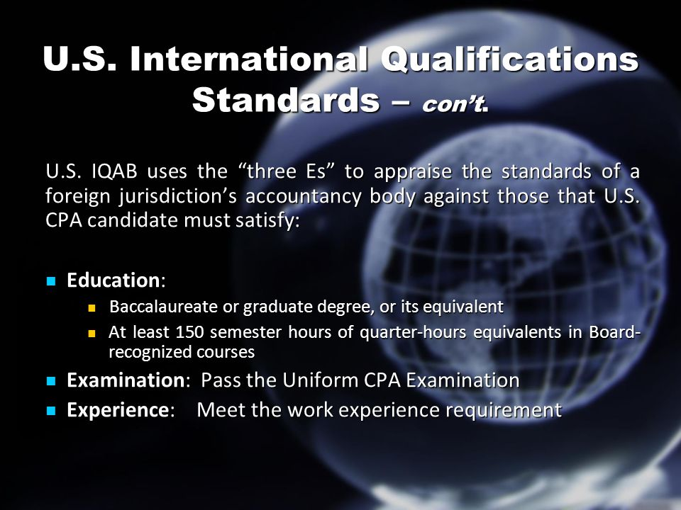 "U.S. International Qualifications Standards – con't. U.S. IQAB uses the ""three Es"" to appraise the standards of a foreign jurisdiction's accountancy b"
