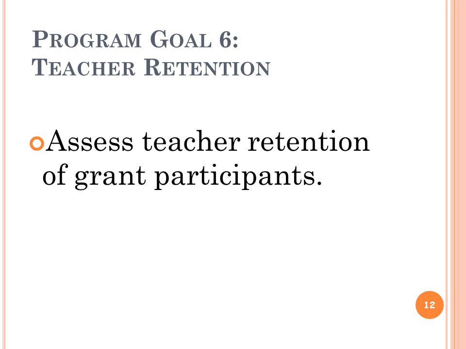 P ROGRAM G OAL 6: T EACHER R ETENTION Assess teacher retention of grant participants. 12