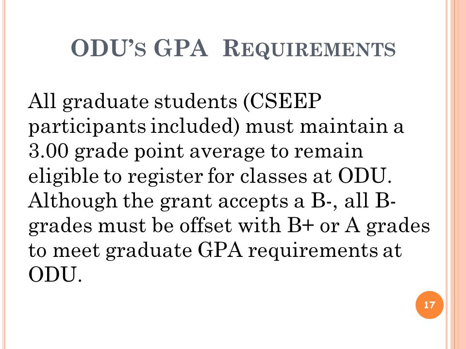 ODU' S GPA R EQUIREMENTS 17 All graduate students (CSEEP participants included) must maintain a 3.00 grade point average to remain eligible to register for classes at ODU.