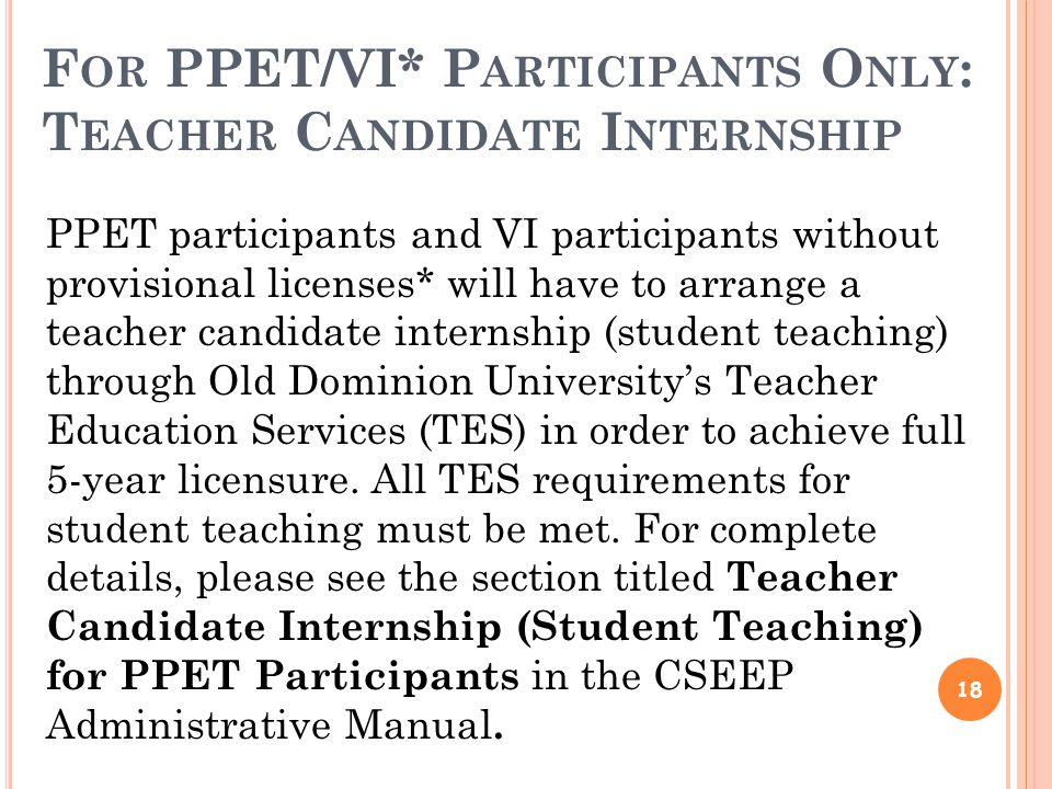 F OR PPET/VI* P ARTICIPANTS O NLY : T EACHER C ANDIDATE I NTERNSHIP 18 PPET participants and VI participants without provisional licenses* will have to arrange a teacher candidate internship (student teaching) through Old Dominion University's Teacher Education Services (TES) in order to achieve full 5-year licensure.