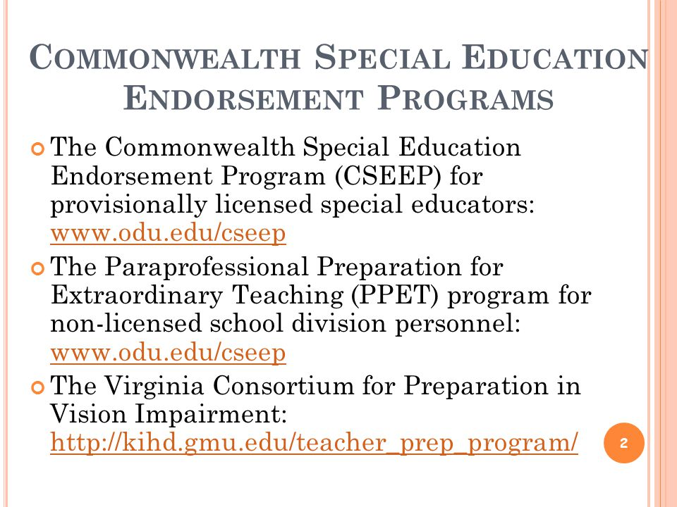 C OMMONWEALTH S PECIAL E DUCATION E NDORSEMENT P ROGRAMS The Commonwealth Special Education Endorsement Program (CSEEP) for provisionally licensed special educators: www.odu.edu/cseep www.odu.edu/cseep The Paraprofessional Preparation for Extraordinary Teaching (PPET) program for non-licensed school division personnel: www.odu.edu/cseep www.odu.edu/cseep The Virginia Consortium for Preparation in Vision Impairment: http://kihd.gmu.edu/teacher_prep_program/ http://kihd.gmu.edu/teacher_prep_program/ 2