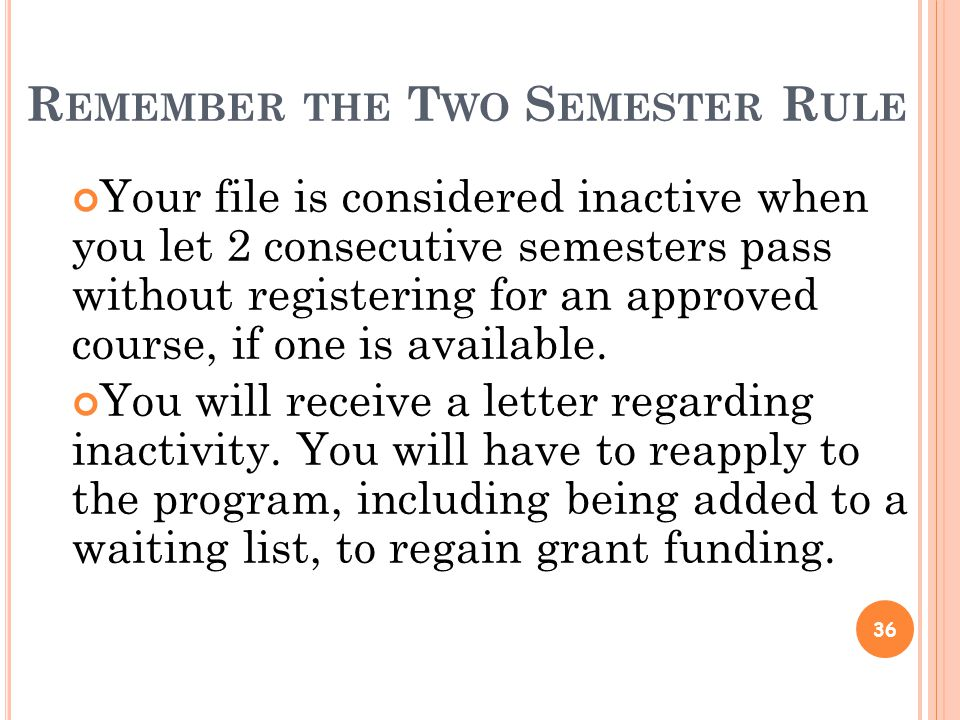R EMEMBER THE T WO S EMESTER R ULE Your file is considered inactive when you let 2 consecutive semesters pass without registering for an approved course, if one is available.