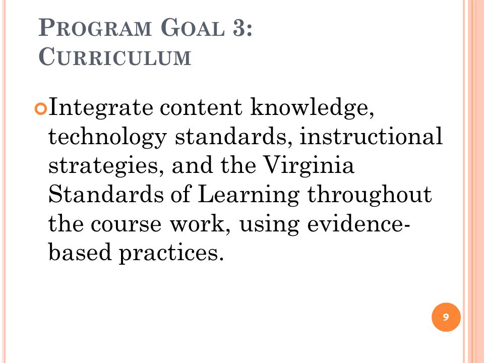 P ROGRAM G OAL 3: C URRICULUM Integrate content knowledge, technology standards, instructional strategies, and the Virginia Standards of Learning throughout the course work, using evidence- based practices.