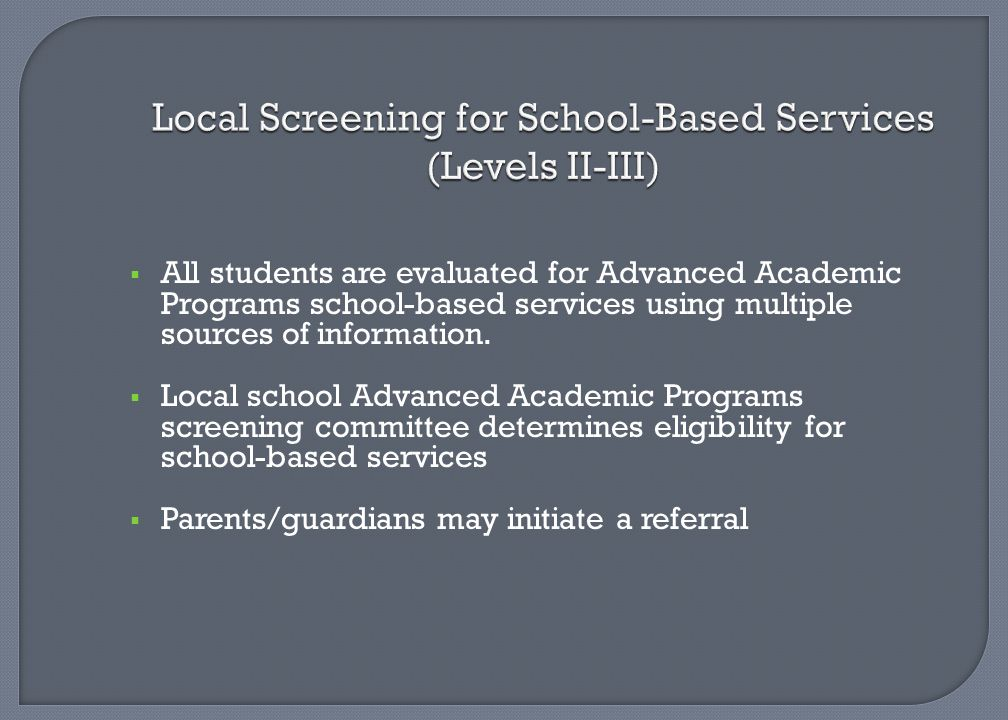 Local Screening for School-Based Services (Levels II-III)  All students are evaluated for Advanced Academic Programs school-based services using mult