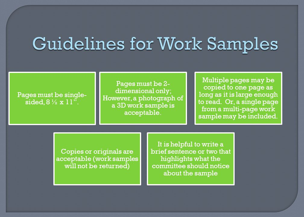 "Guidelines for Work Samples Pages must be single- sided, 8 ½ x 11"". Pages must be 2- dimensional only; However, a photograph of a 3D work sample is ac"