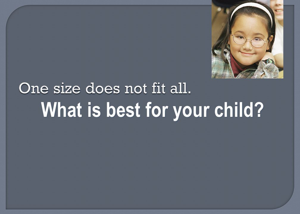 One size does not fit all. What is best for your child?