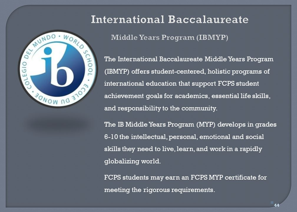 The International Baccalaureate Middle Years Program (IBMYP) offers student-centered, holistic programs of international education that support FCPS s