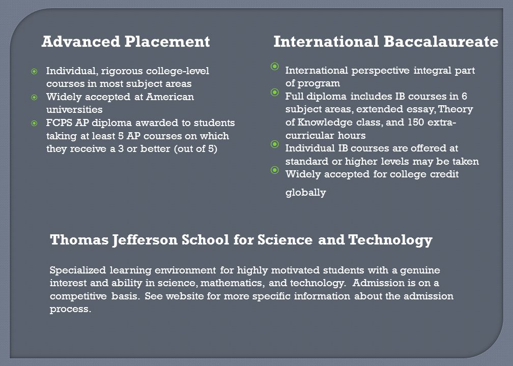  Individual, rigorous college-level courses in most subject areas  Widely accepted at American universities  FCPS AP diploma awarded to students ta