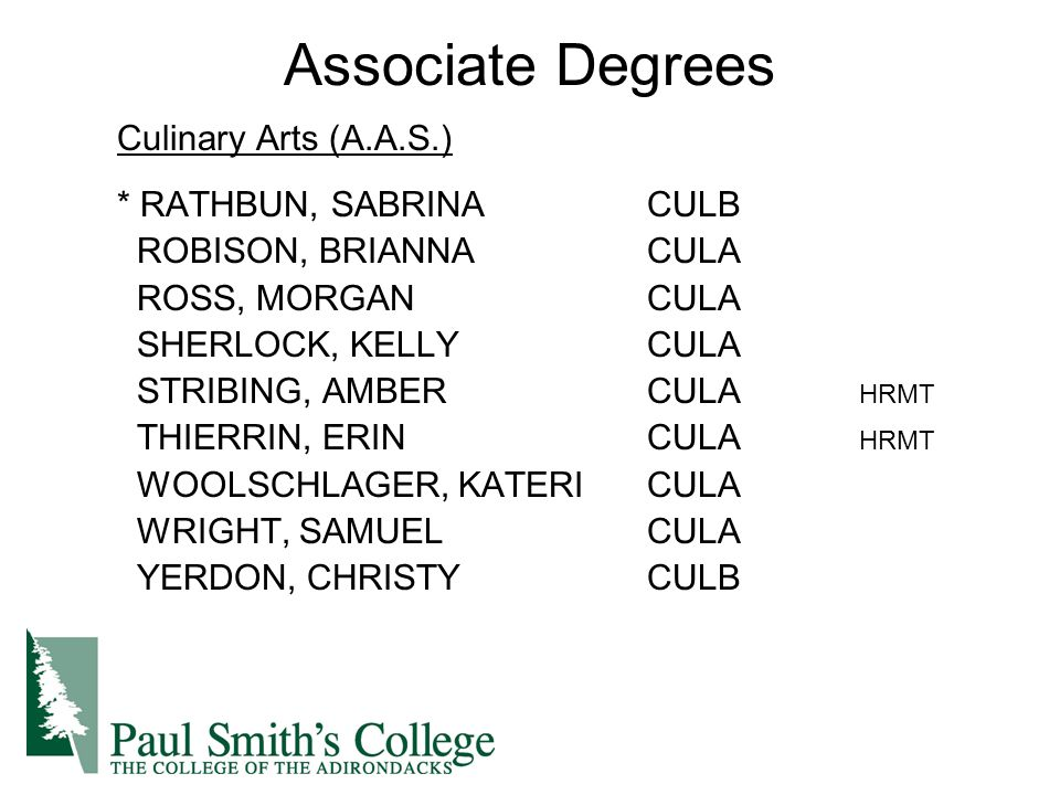 Associate Degrees Culinary Arts (A.A.S.) * RATHBUN, SABRINACULB ROBISON, BRIANNACULA ROSS, MORGANCULA SHERLOCK, KELLYCULA STRIBING, AMBERCULA HRMT THIERRIN, ERINCULA HRMT WOOLSCHLAGER, KATERICULA WRIGHT, SAMUELCULA YERDON, CHRISTYCULB