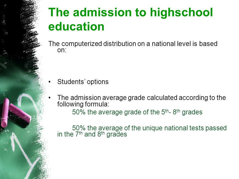 The admission to highschool education The computerized distribution on a national level is based on: Students' options The admission average grade calculated according to the following formula: 50% the average grade of the 5 th - 8 th grades 50% the average of the unique national tests passed in the 7 th and 8 th grades