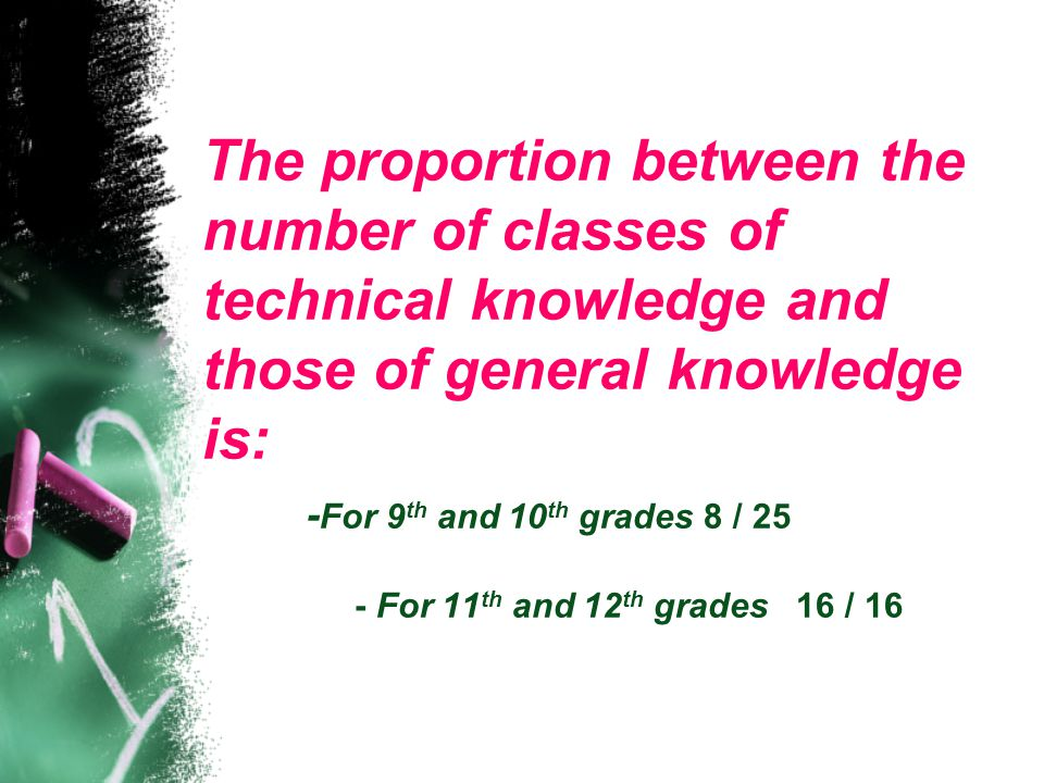 The proportion between the number of classes of technical knowledge and those of general knowledge is: - For 9 th and 10 th grades 8 / 25 - For 11 th and 12 th grades 16 / 16