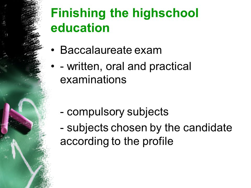 Finishing the highschool education Baccalaureate exam - written, oral and practical examinations - compulsory subjects - subjects chosen by the candidate according to the profile