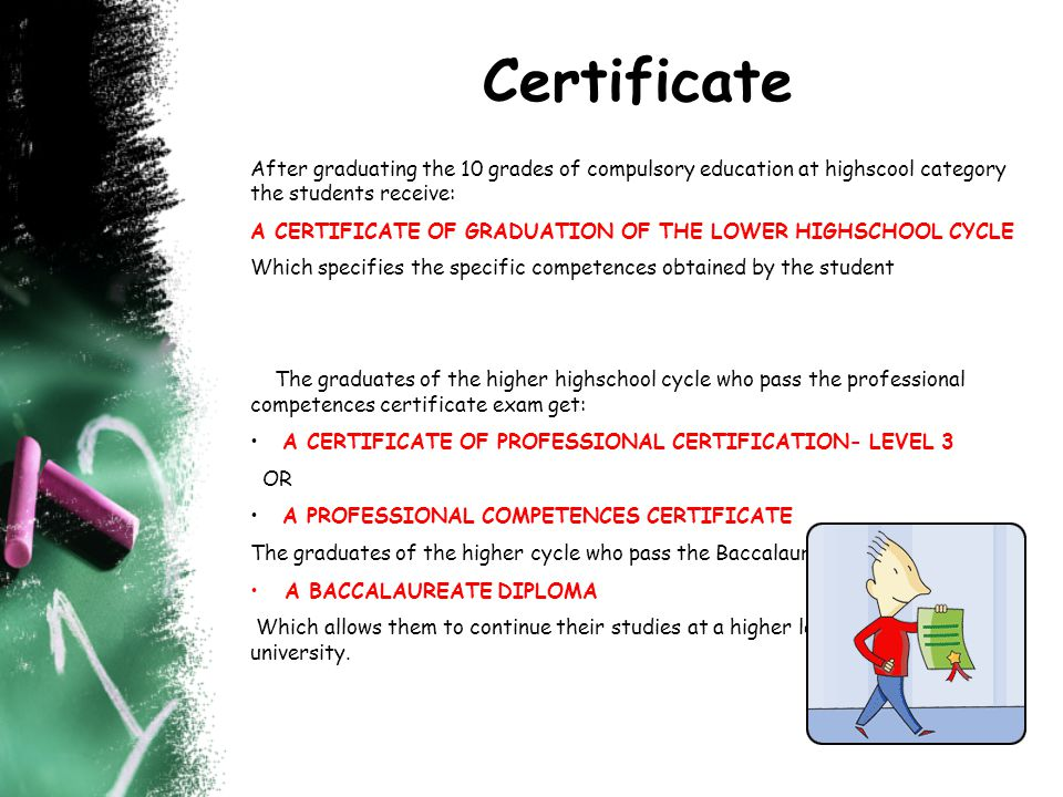 Certificate After graduating the 10 grades of compulsory education at highscool category the students receive: A CERTIFICATE OF GRADUATION OF THE LOWER HIGHSCHOOL CYCLE Which specifies the specific competences obtained by the student The graduates of the higher highschool cycle who pass the professional competences certificate exam get: A CERTIFICATE OF PROFESSIONAL CERTIFICATION- LEVEL 3 OR A PROFESSIONAL COMPETENCES CERTIFICATE The graduates of the higher cycle who pass the Baccalaureate exam get: A BACCALAUREATE DIPLOMA Which allows them to continue their studies at a higher level of education- university.