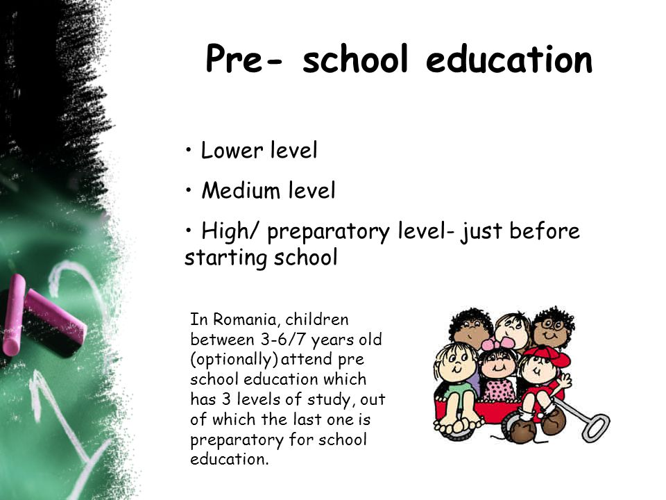Pre- school education Lower level Medium level High/ preparatory level- just before starting school In Romania, children between 3-6/7 years old (optionally) attend pre school education which has 3 levels of study, out of which the last one is preparatory for school education.