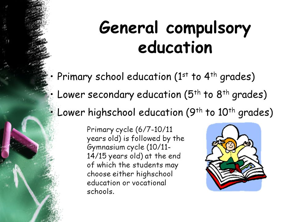General compulsory education Primary school education (1 st to 4 th grades) Lower secondary education (5 th to 8 th grades) Lower highschool education (9 th to 10 th grades) Primary cycle (6/7-10/11 years old) is followed by the Gymnasium cycle (10/11- 14/15 years old) at the end of which the students may choose either highschool education or vocational schools.