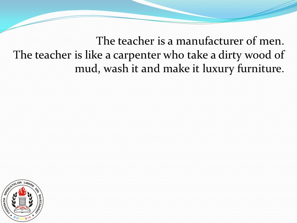 The teacher is a manufacturer of men. The teacher is like a carpenter who take a dirty wood of mud, wash it and make it luxury furniture.