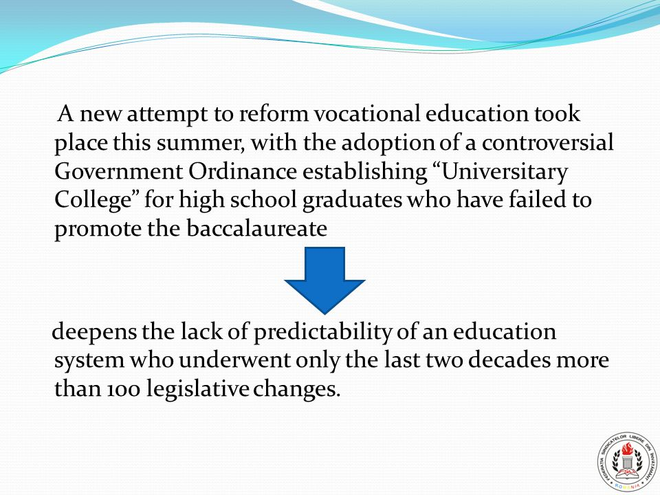 A new attempt to reform vocational education took place this summer, with the adoption of a controversial Government Ordinance establishing Universitary College for high school graduates who have failed to promote the baccalaureate deepens the lack of predictability of an education system who underwent only the last two decades more than 100 legislative changes.
