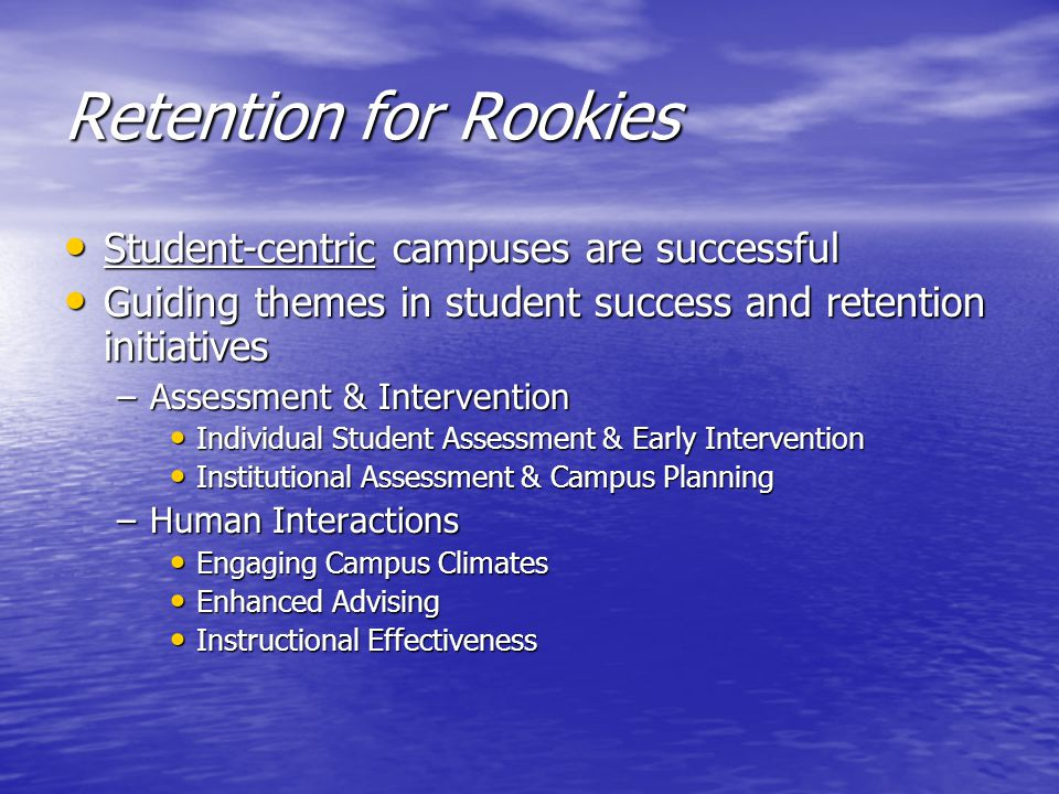 Retention for Rookies Student-centric campuses are successful Student-centric campuses are successful Guiding themes in student success and retention initiatives Guiding themes in student success and retention initiatives –Assessment & Intervention Individual Student Assessment & Early Intervention Individual Student Assessment & Early Intervention Institutional Assessment & Campus Planning Institutional Assessment & Campus Planning –Human Interactions Engaging Campus Climates Engaging Campus Climates Enhanced Advising Enhanced Advising Instructional Effectiveness Instructional Effectiveness