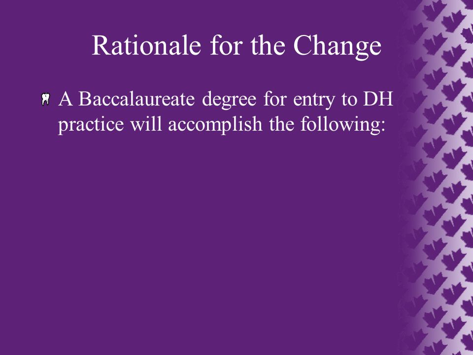 Rationale for the Change A Baccalaureate degree for entry to DH practice will accomplish the following: