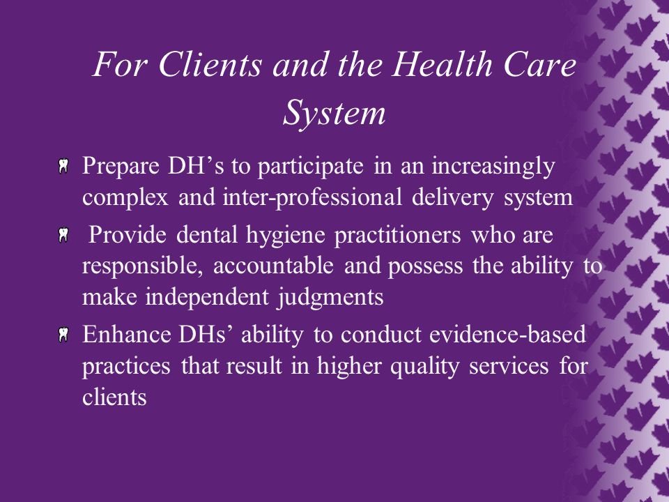 For Clients and the Health Care System Prepare DH's to participate in an increasingly complex and inter-professional delivery system Provide dental hygiene practitioners who are responsible, accountable and possess the ability to make independent judgments Enhance DHs' ability to conduct evidence-based practices that result in higher quality services for clients