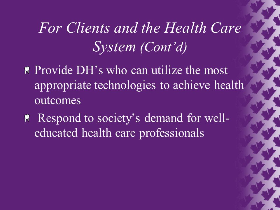 For Clients and the Health Care System (Cont'd) Provide DH's who can utilize the most appropriate technologies to achieve health outcomes Respond to society's demand for well- educated health care professionals