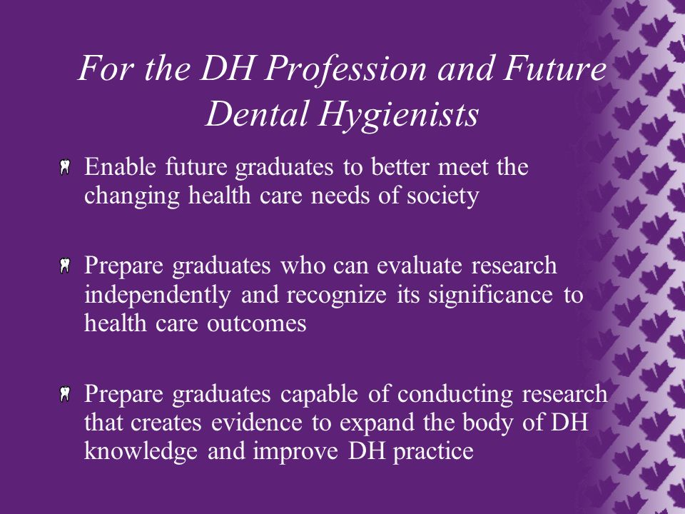 For the DH Profession and Future Dental Hygienists Enable future graduates to better meet the changing health care needs of society Prepare graduates who can evaluate research independently and recognize its significance to health care outcomes Prepare graduates capable of conducting research that creates evidence to expand the body of DH knowledge and improve DH practice