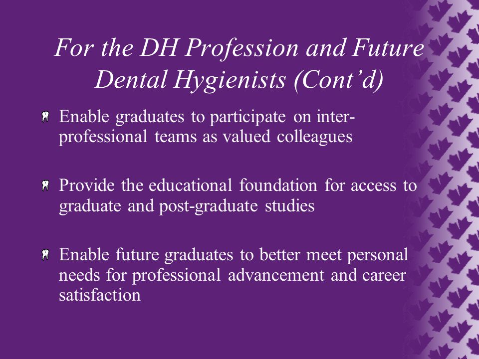 For the DH Profession and Future Dental Hygienists (Cont'd) Enable graduates to participate on inter- professional teams as valued colleagues Provide the educational foundation for access to graduate and post-graduate studies Enable future graduates to better meet personal needs for professional advancement and career satisfaction