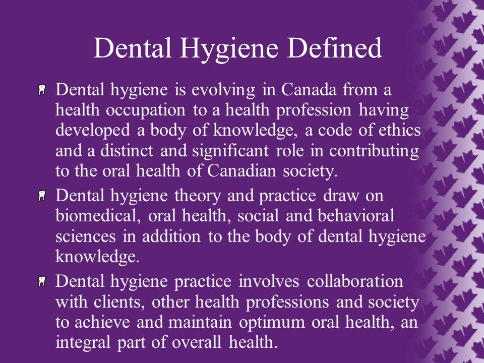 Dental Hygiene Defined Dental hygiene is evolving in Canada from a health occupation to a health profession having developed a body of knowledge, a co