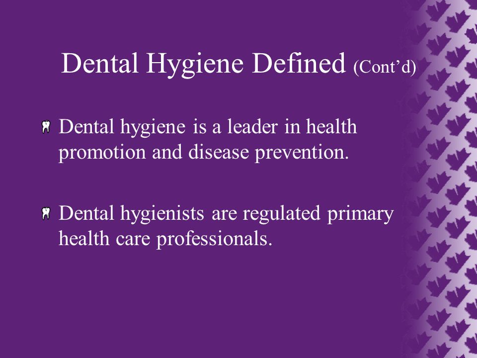 Dental Hygiene Defined (Cont'd) Dental hygiene is a leader in health promotion and disease prevention.
