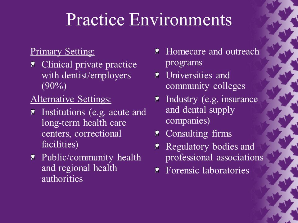 Practice Environments Primary Setting: Clinical private practice with dentist/employers (90%) Alternative Settings: Institutions (e.g.