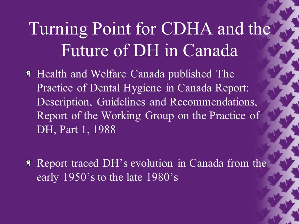 Turning Point for CDHA and the Future of DH in Canada Health and Welfare Canada published The Practice of Dental Hygiene in Canada Report: Description, Guidelines and Recommendations, Report of the Working Group on the Practice of DH, Part 1, 1988 Report traced DH's evolution in Canada from the early 1950's to the late 1980's