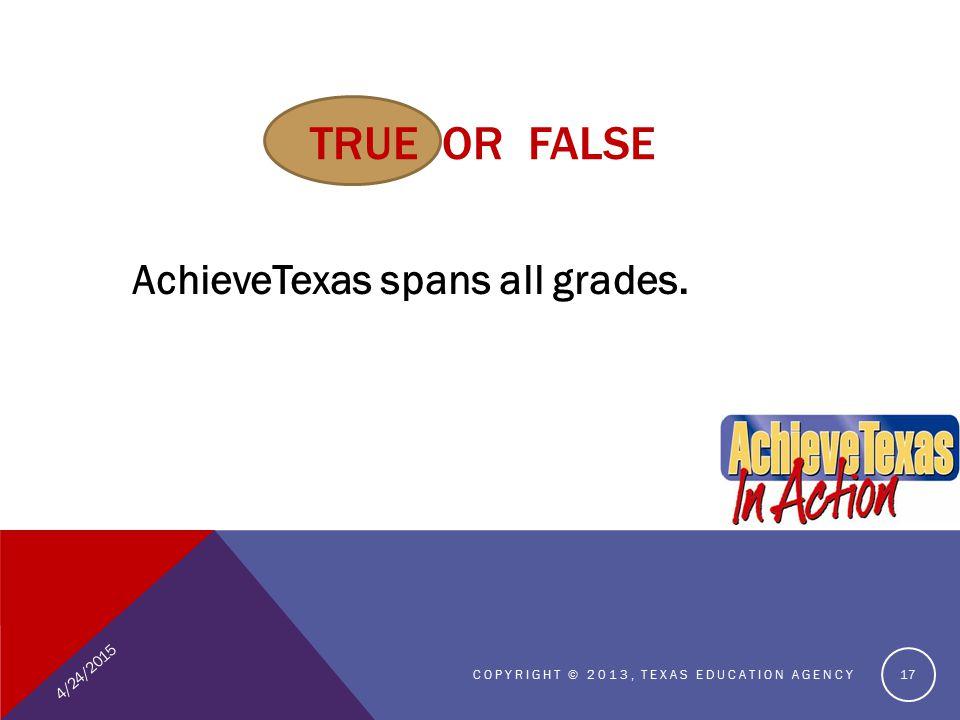 TRUE OR FALSE AchieveTexas spans all grades. 4/24/2015 COPYRIGHT © 2013, TEXAS EDUCATION AGENCY 17