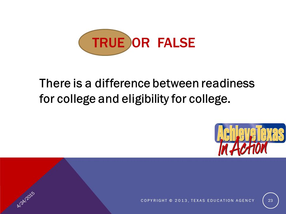 TRUE OR FALSE There is a difference between readiness for college and eligibility for college.