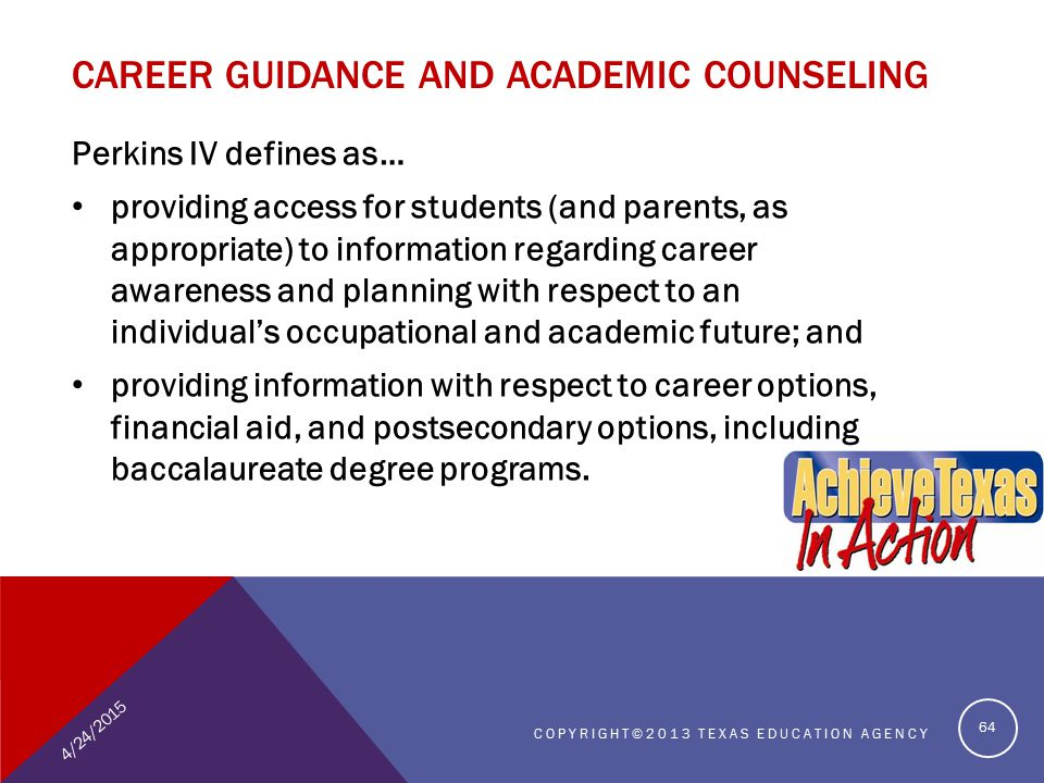 Perkins IV defines as… providing access for students (and parents, as appropriate) to information regarding career awareness and planning with respect to an individual's occupational and academic future; and providing information with respect to career options, financial aid, and postsecondary options, including baccalaureate degree programs.