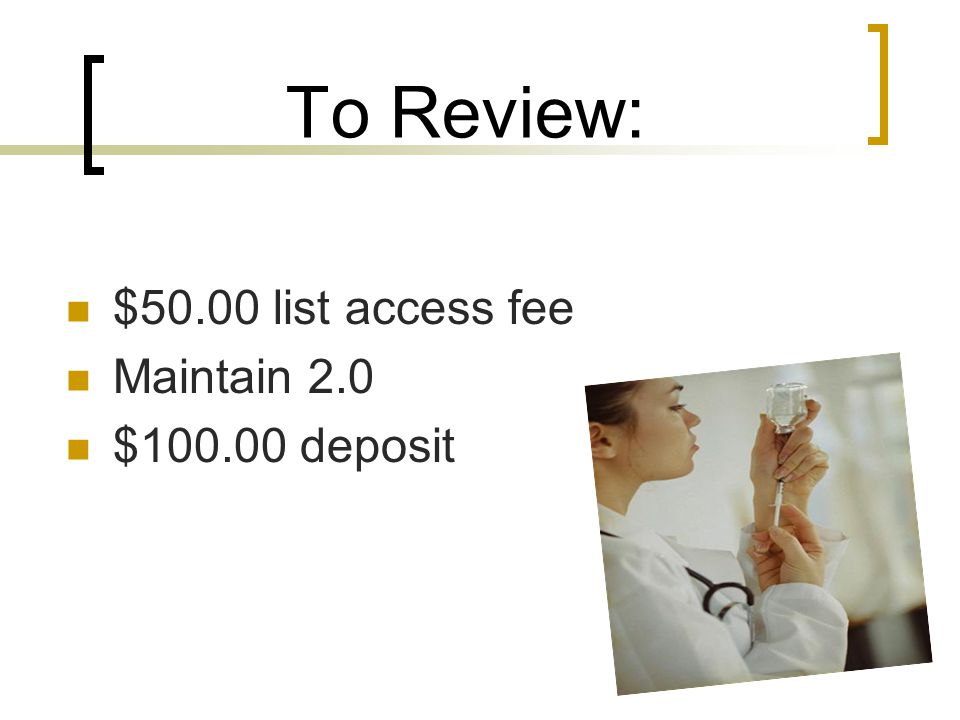 To Review: $50.00 list access fee Maintain 2.0 $100.00 deposit