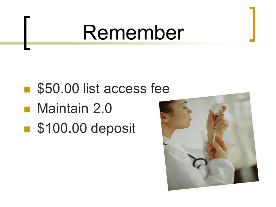 Remember $50.00 list access fee Maintain 2.0 $100.00 deposit