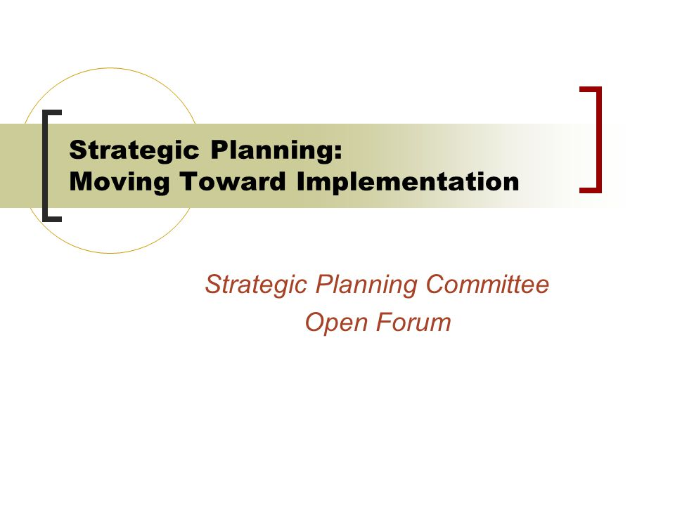 Strategic Planning: Moving Toward Implementation Strategic Planning Committee Open Forum