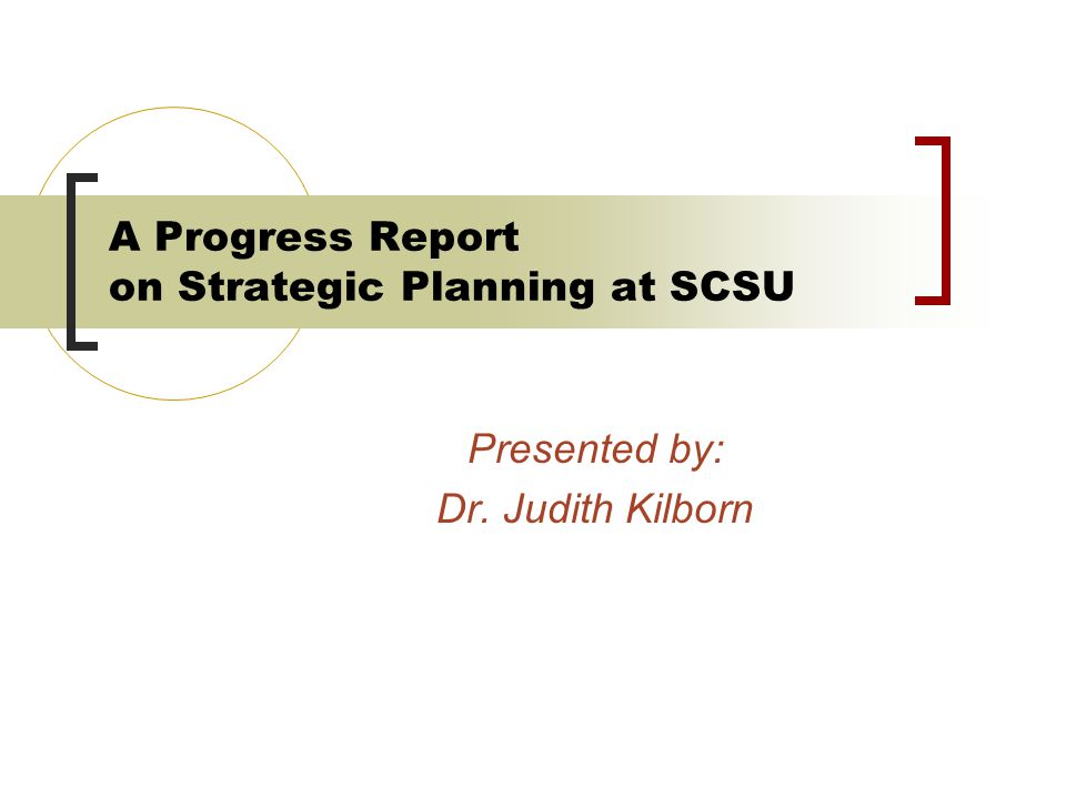 A Progress Report on Strategic Planning at SCSU Presented by: Dr. Judith Kilborn