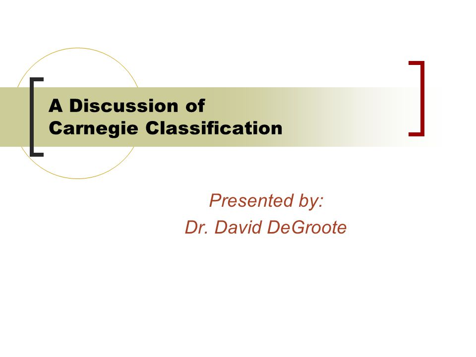 A Discussion of Carnegie Classification Presented by: Dr. David DeGroote