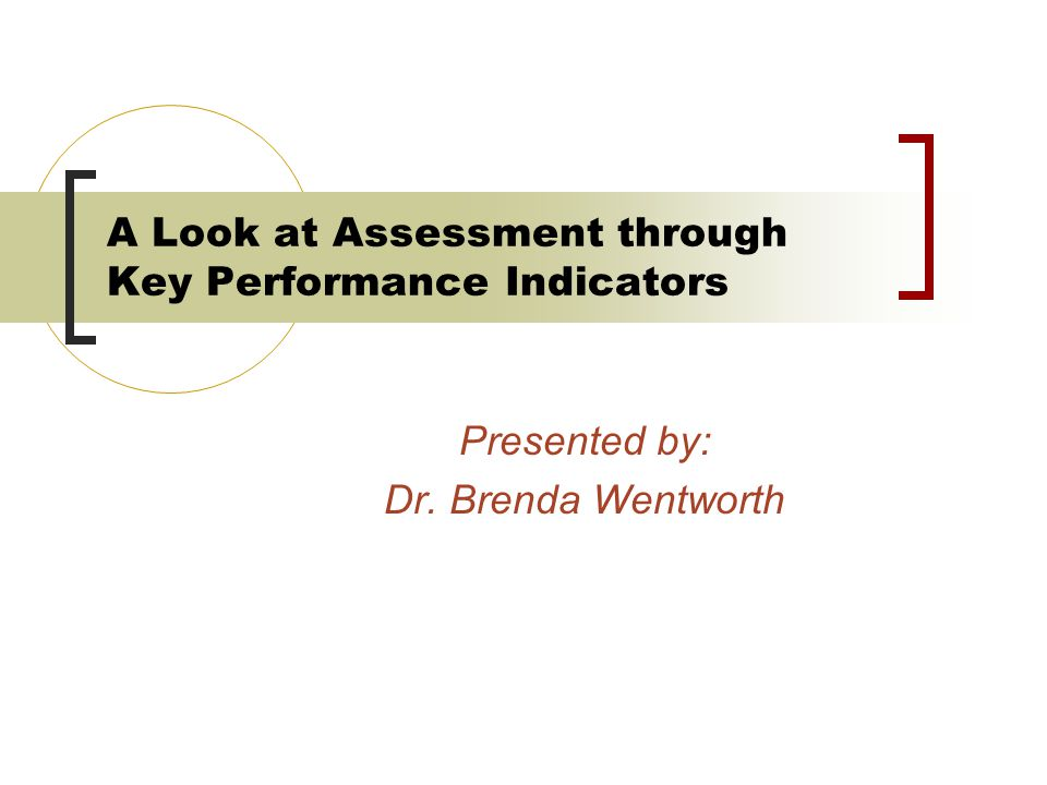 A Look at Assessment through Key Performance Indicators Presented by: Dr. Brenda Wentworth
