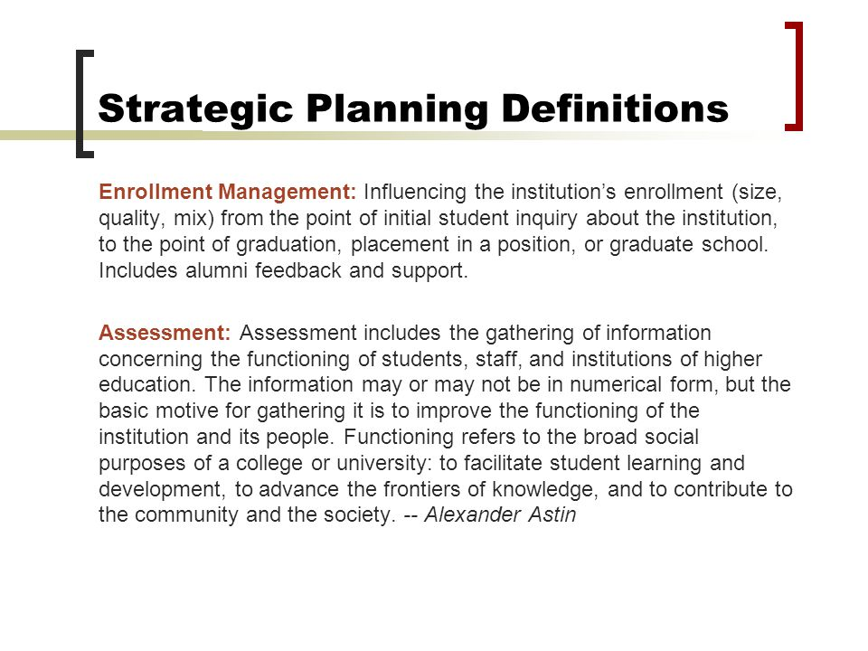 Strategic Planning Definitions Enrollment Management: Influencing the institution's enrollment (size, quality, mix) from the point of initial student inquiry about the institution, to the point of graduation, placement in a position, or graduate school.
