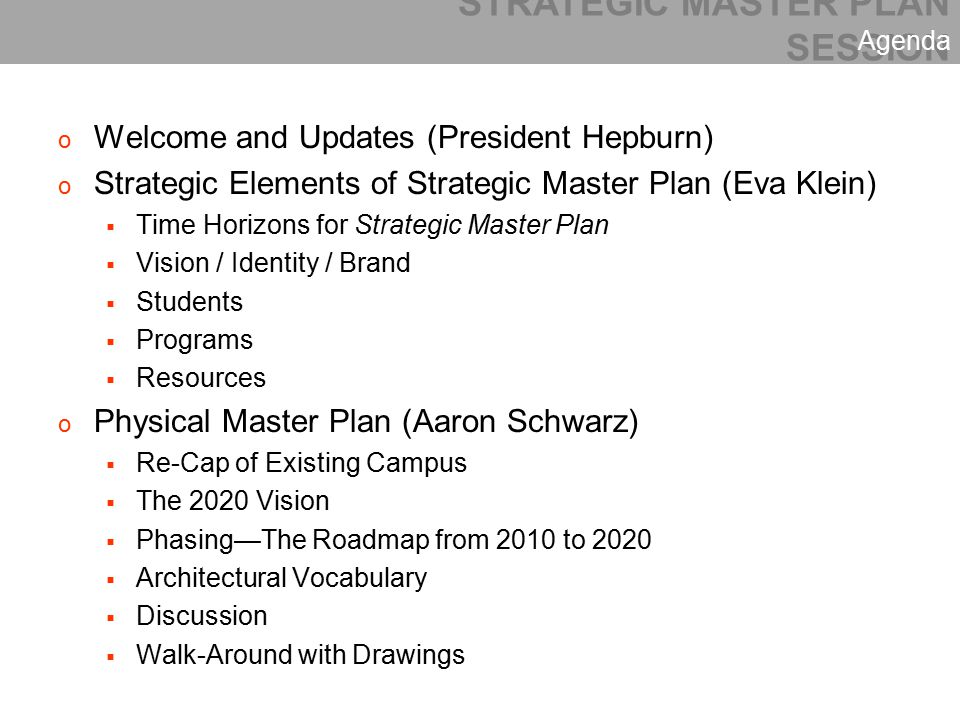 o Welcome and Updates (President Hepburn) o Strategic Elements of Strategic Master Plan (Eva Klein)  Time Horizons for Strategic Master Plan  Vision / Identity / Brand  Students  Programs  Resources o Physical Master Plan (Aaron Schwarz)  Re-Cap of Existing Campus  The 2020 Vision  Phasing—The Roadmap from 2010 to 2020  Architectural Vocabulary  Discussion  Walk-Around with Drawings STRATEGIC MASTER PLAN SESSION Agenda