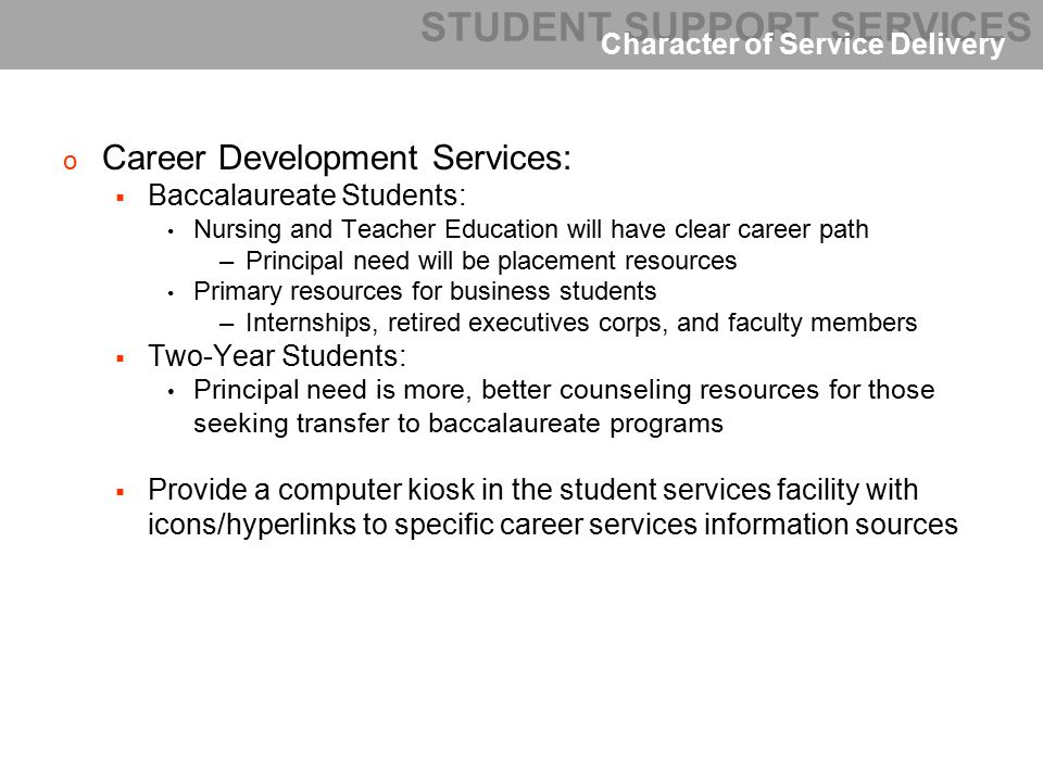 o Career Development Services:  Baccalaureate Students: Nursing and Teacher Education will have clear career path –Principal need will be placement resources Primary resources for business students –Internships, retired executives corps, and faculty members  Two-Year Students: Principal need is more, better counseling resources for those seeking transfer to baccalaureate programs  Provide a computer kiosk in the student services facility with icons/hyperlinks to specific career services information sources STUDENT SUPPORT SERVICES Character of Service Delivery