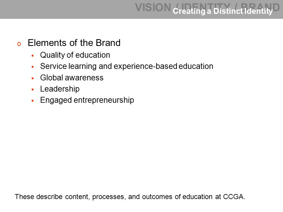 o Elements of the Brand  Quality of education  Service learning and experience-based education  Global awareness  Leadership  Engaged entrepreneurship VISION / IDENTITY / BRAND Creating a Distinct Identity These describe content, processes, and outcomes of education at CCGA.