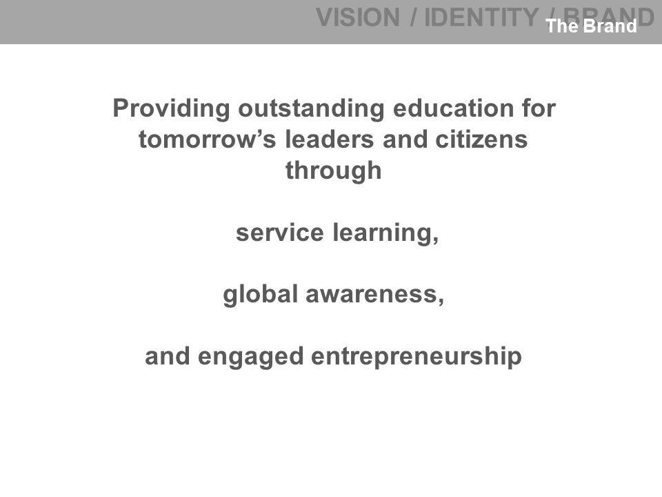 VISION / IDENTITY / BRAND The Brand Providing outstanding education for tomorrow's leaders and citizens through service learning, global awareness, and engaged entrepreneurship