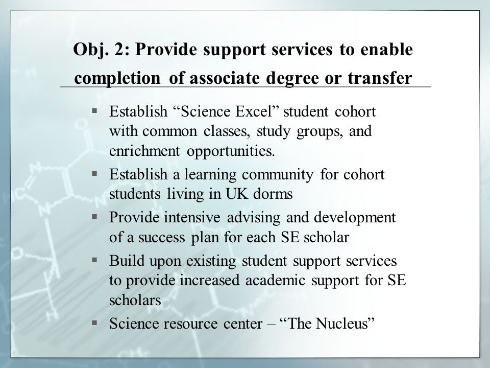 """Obj. 2: Provide support services to enable completion of associate degree or transfer  Establish """"Science Excel"""" student cohort with common classes,"""