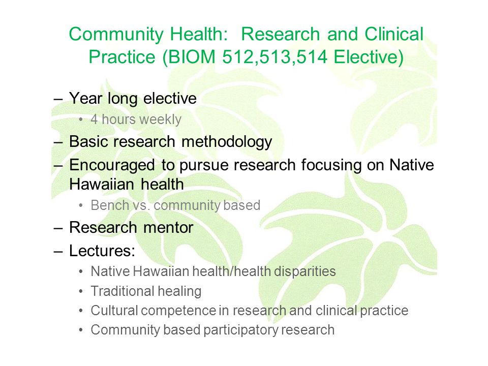 Community Health: Research and Clinical Practice (BIOM 512,513,514 Elective) –Year long elective 4 hours weekly –Basic research methodology –Encouraged to pursue research focusing on Native Hawaiian health Bench vs.