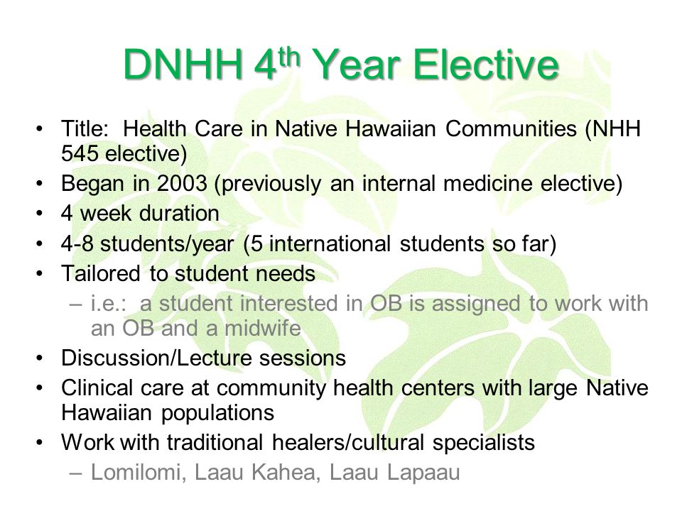 DNHH 4 th Year Elective Title: Health Care in Native Hawaiian Communities (NHH 545 elective) Began in 2003 (previously an internal medicine elective) 4 week duration 4-8 students/year (5 international students so far) Tailored to student needs –i.e.: a student interested in OB is assigned to work with an OB and a midwife Discussion/Lecture sessions Clinical care at community health centers with large Native Hawaiian populations Work with traditional healers/cultural specialists –Lomilomi, Laau Kahea, Laau Lapaau