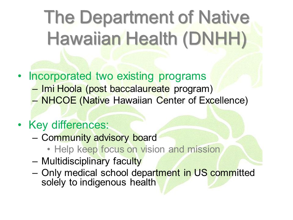 The Department of Native Hawaiian Health (DNHH) Incorporated two existing programs –Imi Hoola (post baccalaureate program) –NHCOE (Native Hawaiian Center of Excellence) Key differences: –Community advisory board Help keep focus on vision and mission –Multidisciplinary faculty –Only medical school department in US committed solely to indigenous health