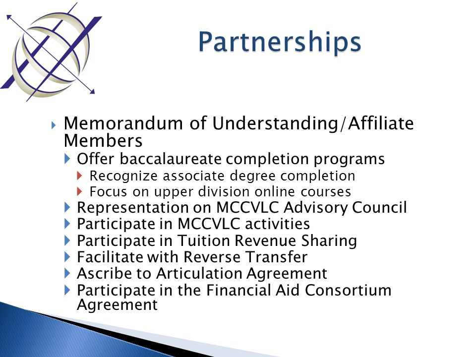  Memorandum of Understanding/Affiliate Members  Offer baccalaureate completion programs  Recognize associate degree completion  Focus on upper division online courses  Representation on MCCVLC Advisory Council  Participate in MCCVLC activities  Participate in Tuition Revenue Sharing  Facilitate with Reverse Transfer  Ascribe to Articulation Agreement  Participate in the Financial Aid Consortium Agreement